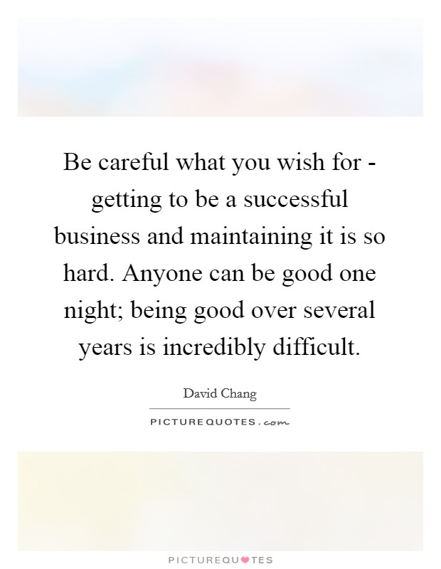 Be careful what you wish for - getting to be a successful business and maintaining it is so hard. Anyone can be good one night; being good over several years is incredibly difficult. Picture Quote #1