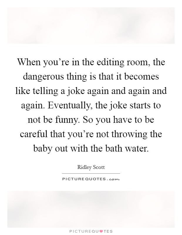 When you're in the editing room, the dangerous thing is that it becomes like telling a joke again and again and again. Eventually, the joke starts to not be funny. So you have to be careful that you're not throwing the baby out with the bath water Picture Quote #1