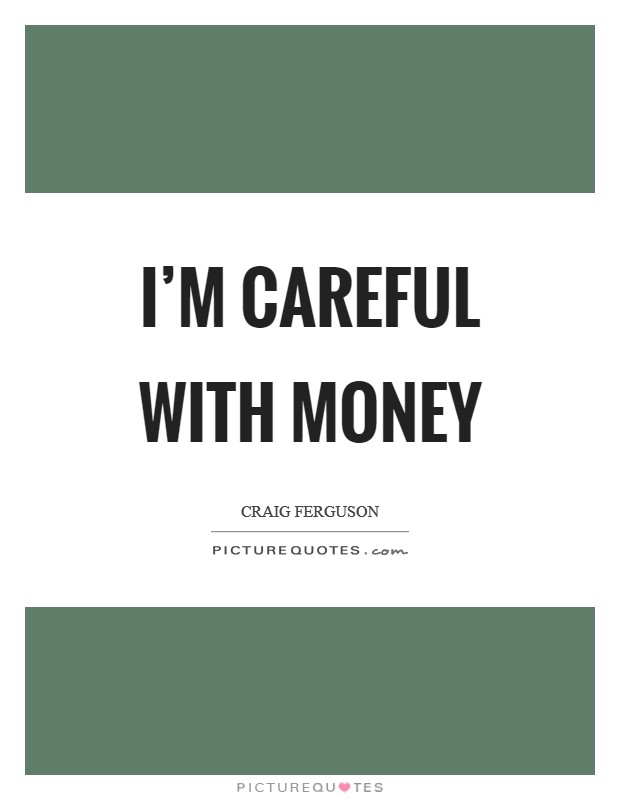 I'm careful with money Picture Quote #1