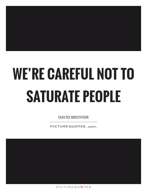 We're careful not to saturate people Picture Quote #1