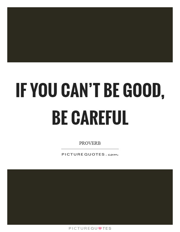 If you can't be good, be careful Picture Quote #1
