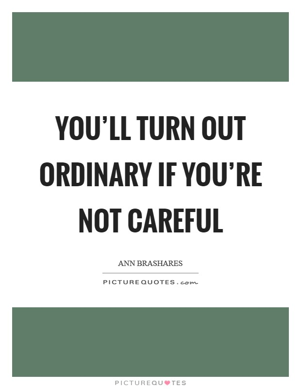 You'll turn out ordinary if you're not careful Picture Quote #1