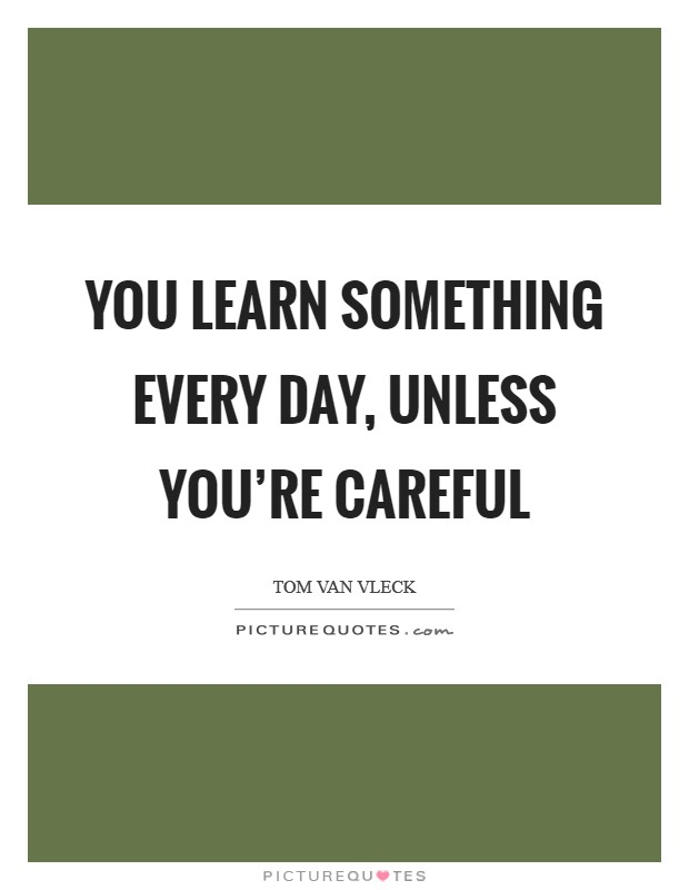 You learn something every day, unless you're careful Picture Quote #1