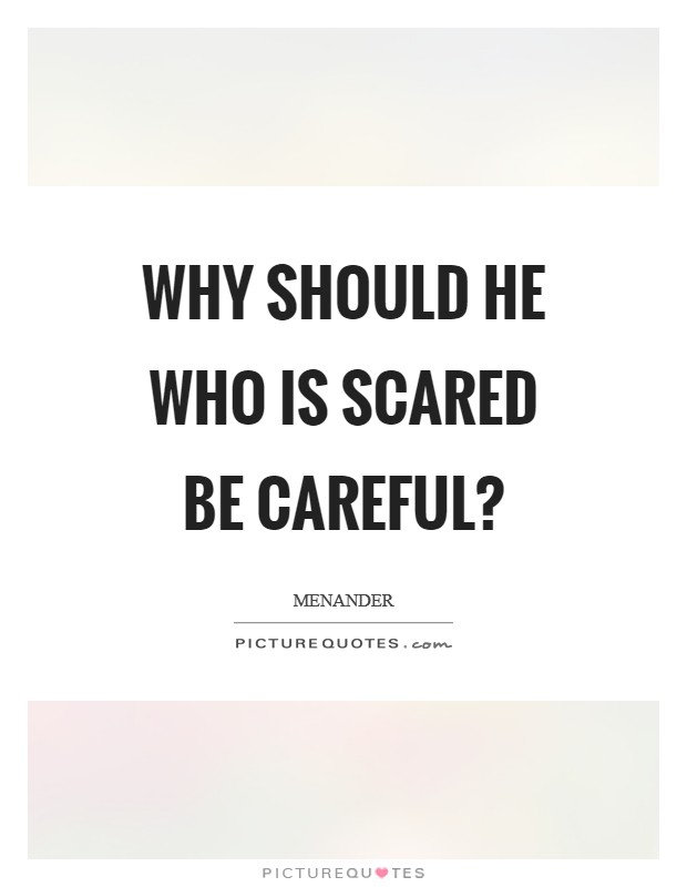Why should he who is scared be careful? Picture Quote #1