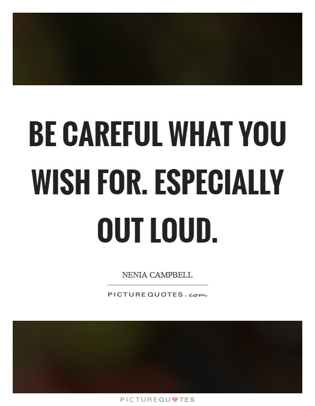Be careful what you wish for. Especially out loud Picture Quote #1
