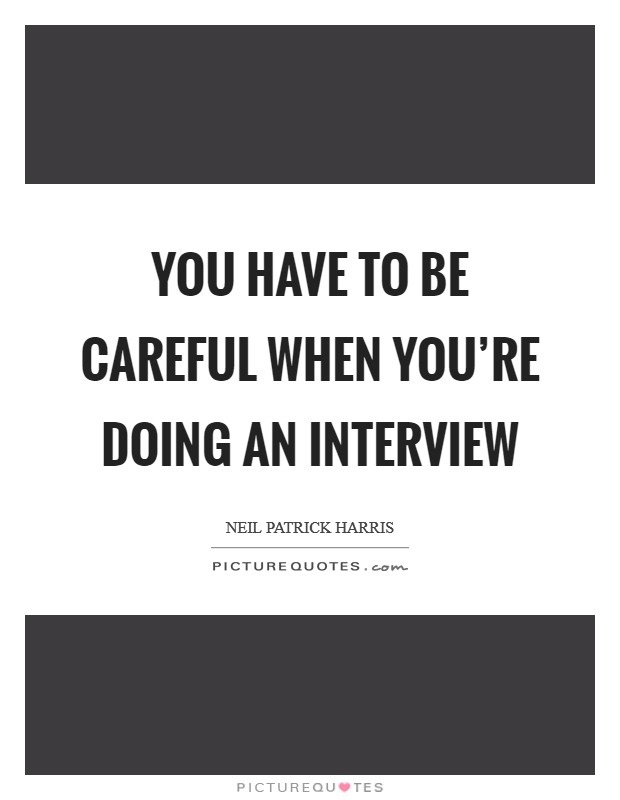 You have to be careful when you're doing an interview Picture Quote #1