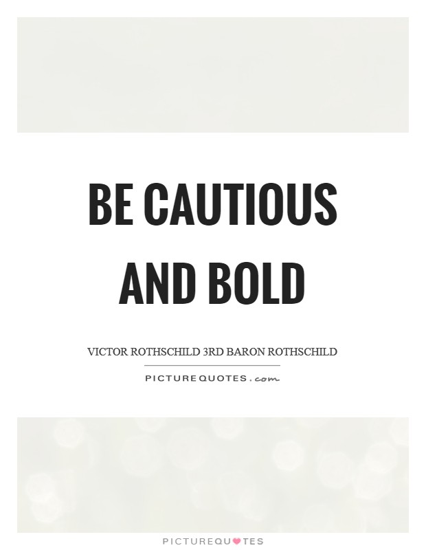 Be cautious and bold Picture Quote #1