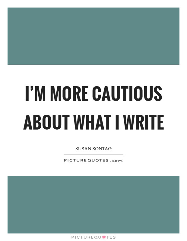 I'm more cautious about what I write Picture Quote #1