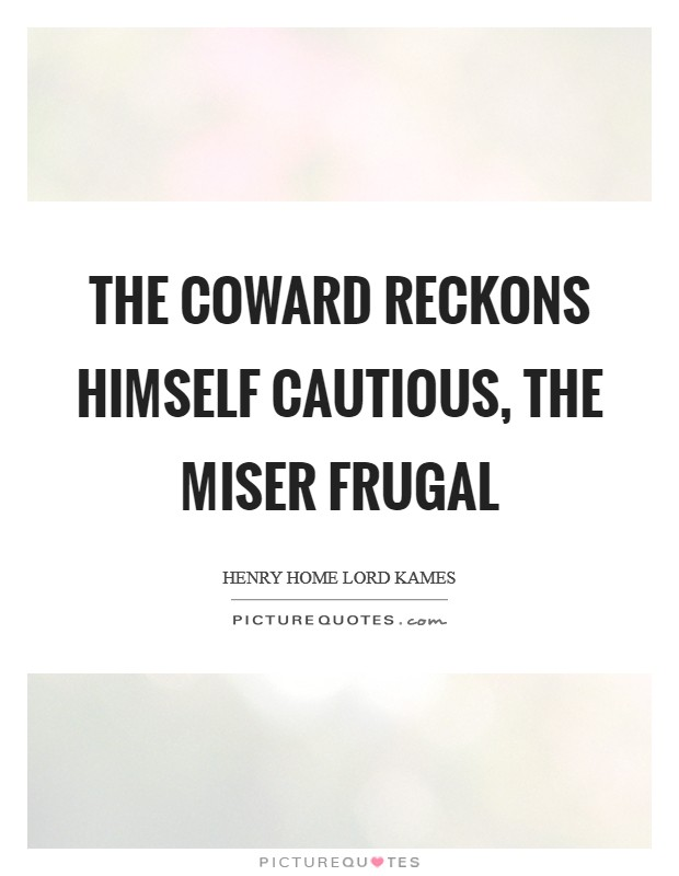The coward reckons himself cautious, the miser frugal Picture Quote #1
