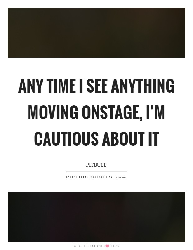 Any time I see anything moving onstage, I'm cautious about it Picture Quote #1