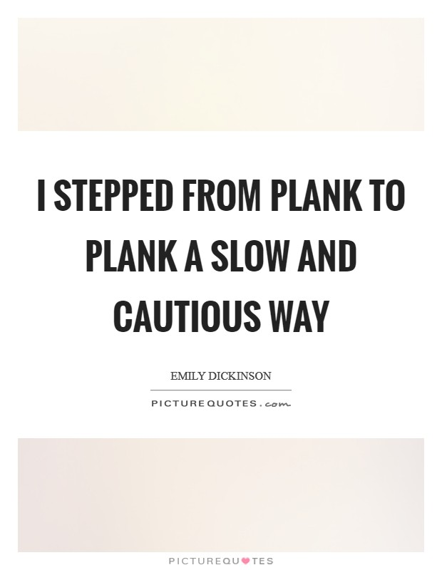 I stepped from Plank to Plank A slow and cautious way Picture Quote #1