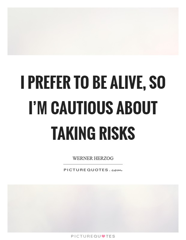 I prefer to be alive, so I'm cautious about taking risks Picture Quote #1