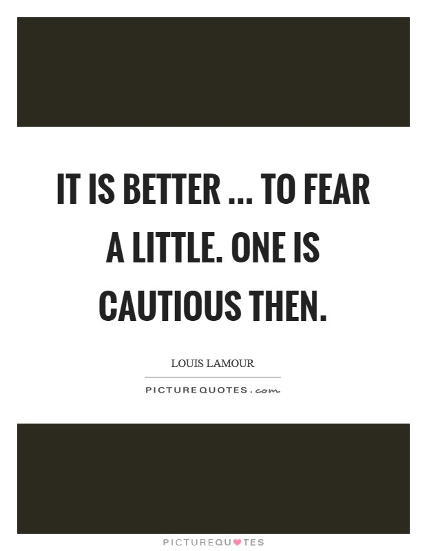 It is better ... to fear a little. One is cautious then Picture Quote #1