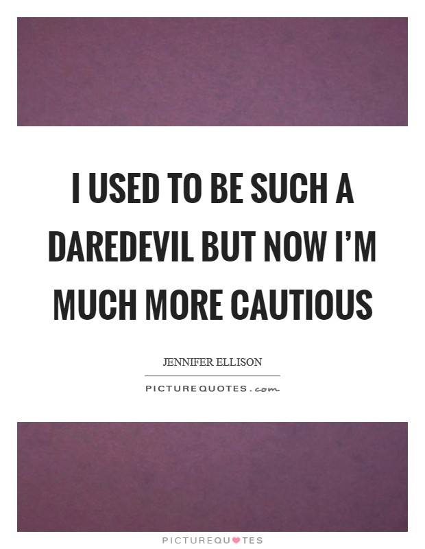 I used to be such a daredevil but now I'm much more cautious Picture Quote #1