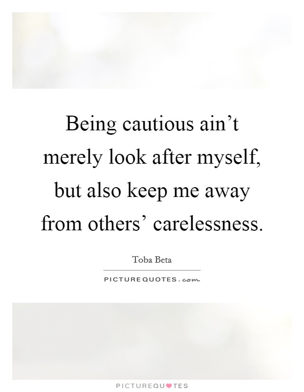 Being cautious ain't merely look after myself, but also keep me away from others' carelessness. Picture Quote #1