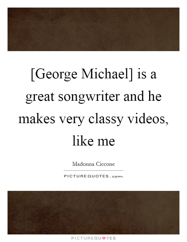[George Michael] is a great songwriter and he makes very classy videos, like me Picture Quote #1