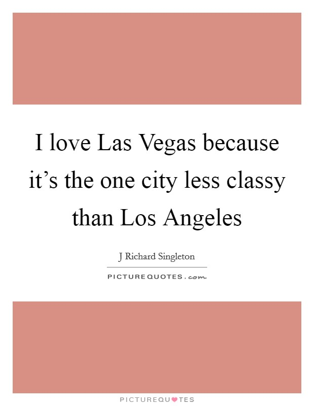 I love Las Vegas because it's the one city less classy than Los Angeles Picture Quote #1