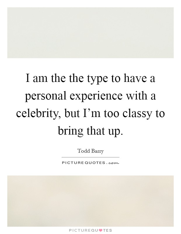 I am the the type to have a personal experience with a celebrity, but I'm too classy to bring that up Picture Quote #1