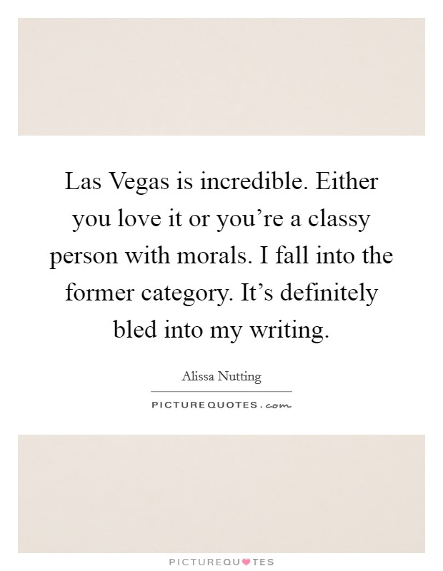 Las Vegas is incredible. Either you love it or you're a classy person with morals. I fall into the former category. It's definitely bled into my writing Picture Quote #1