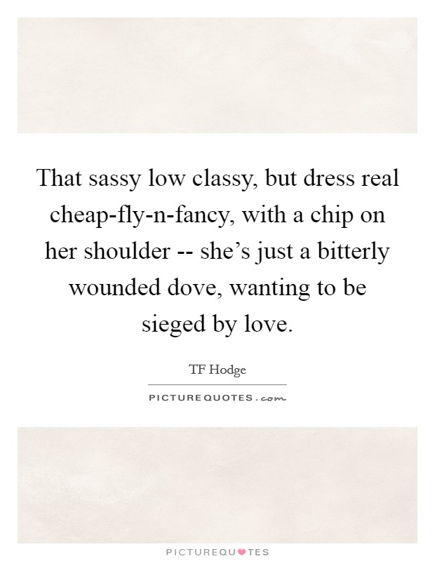 That sassy low classy, but dress real cheap-fly-n-fancy, with a chip on her shoulder -- she's just a bitterly wounded dove, wanting to be sieged by love Picture Quote #1