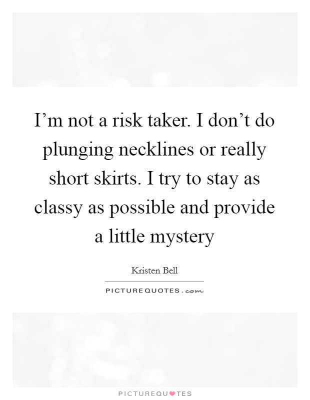 I'm not a risk taker. I don't do plunging necklines or really short skirts. I try to stay as classy as possible and provide a little mystery Picture Quote #1