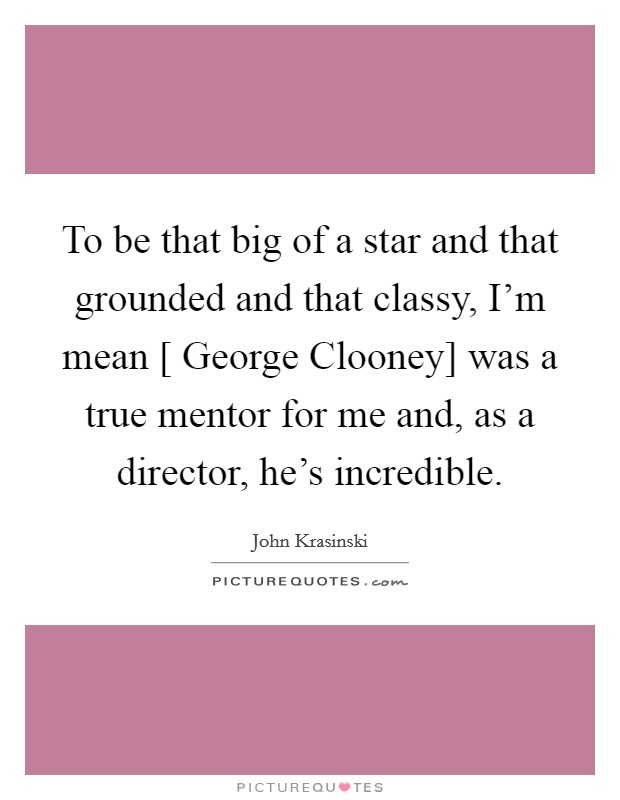To be that big of a star and that grounded and that classy, I'm mean [ George Clooney] was a true mentor for me and, as a director, he's incredible Picture Quote #1
