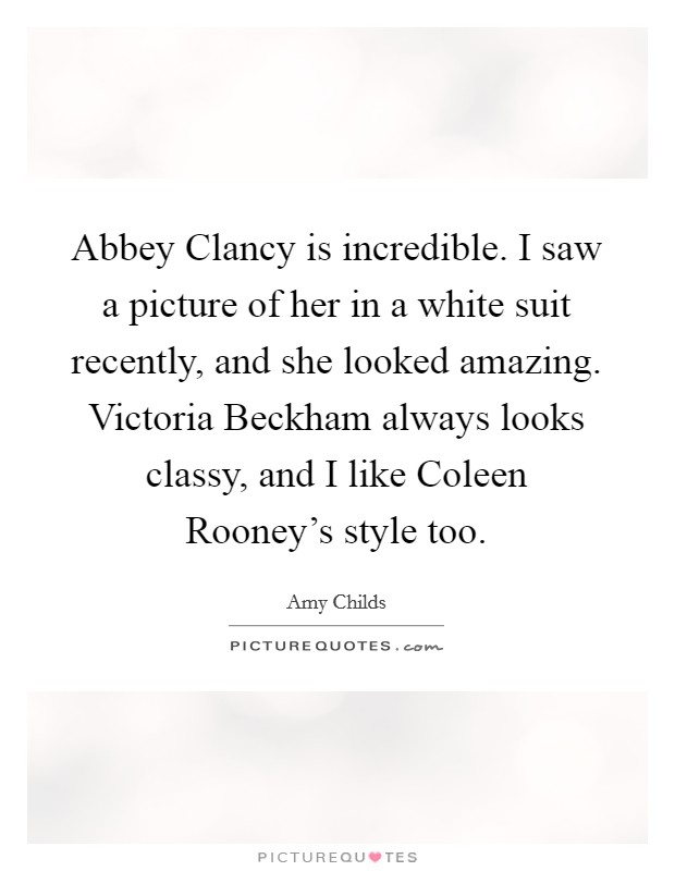 Abbey Clancy is incredible. I saw a picture of her in a white suit recently, and she looked amazing. Victoria Beckham always looks classy, and I like Coleen Rooney's style too Picture Quote #1