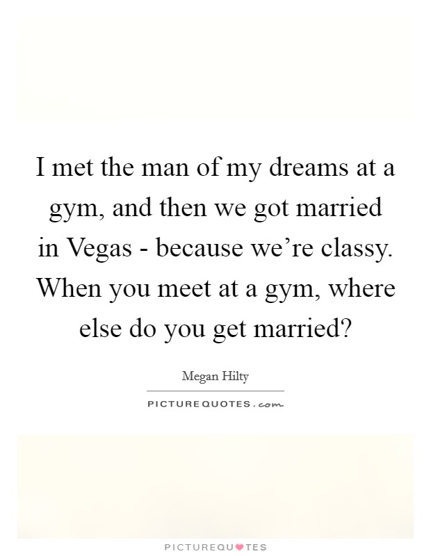 I met the man of my dreams at a gym, and then we got married in Vegas - because we're classy. When you meet at a gym, where else do you get married? Picture Quote #1