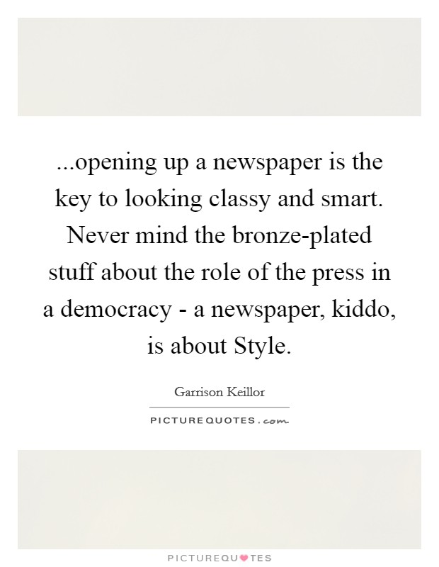 ...opening up a newspaper is the key to looking classy and smart. Never mind the bronze-plated stuff about the role of the press in a democracy - a newspaper, kiddo, is about Style Picture Quote #1