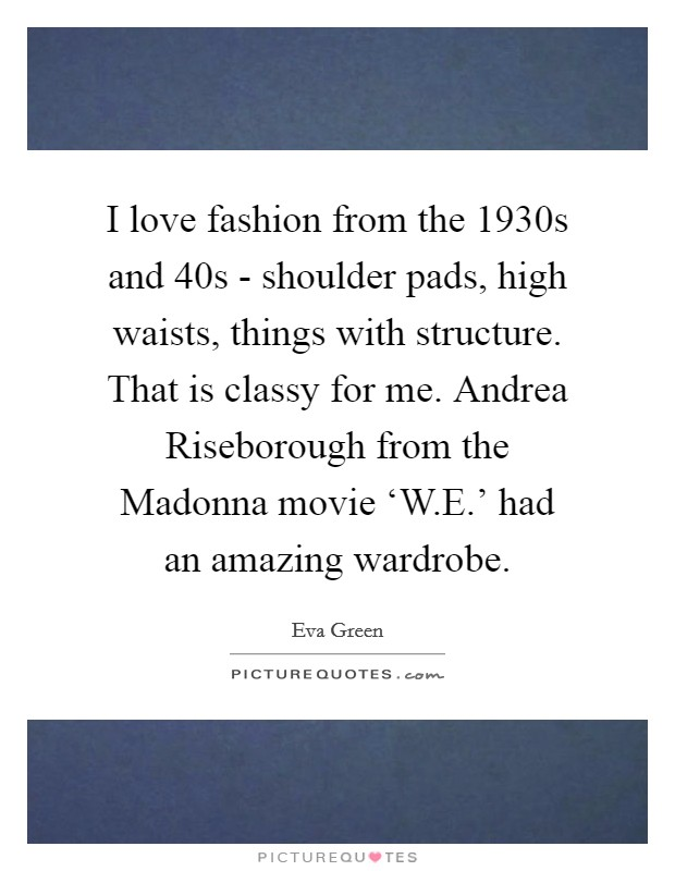 I love fashion from the 1930s and  40s - shoulder pads, high waists, things with structure. That is classy for me. Andrea Riseborough from the Madonna movie 'W.E.' had an amazing wardrobe Picture Quote #1