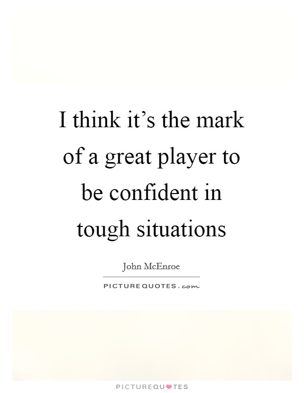I think it's the mark of a great player to be confident in tough situations Picture Quote #1