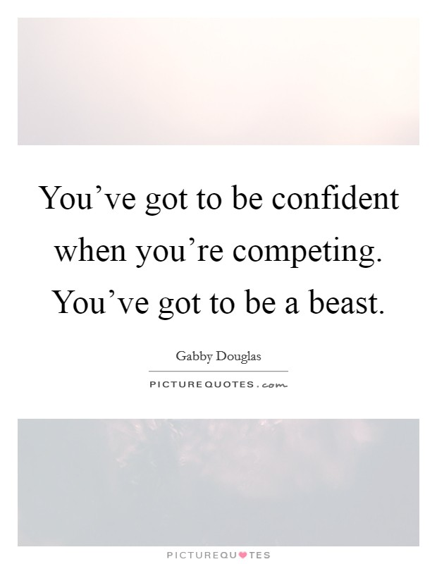 You've got to be confident when you're competing. You've got to be a beast Picture Quote #1