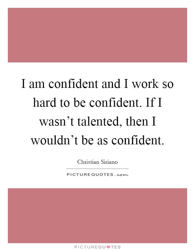 I am confident and I work so hard to be confident. If I wasn't talented, then I wouldn't be as confident Picture Quote #1