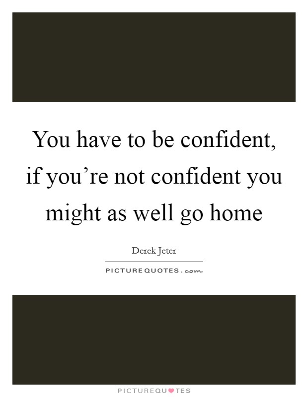 You have to be confident, if you're not confident you might as well go home Picture Quote #1