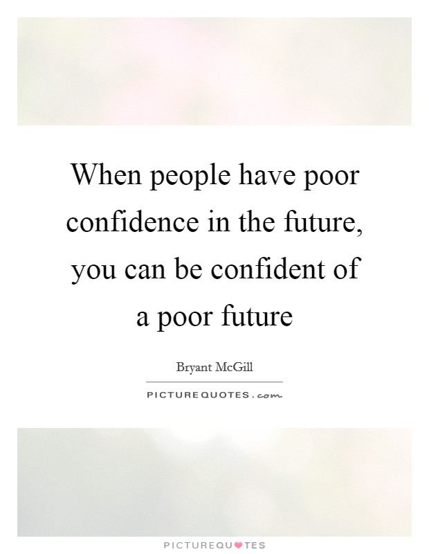 When people have poor confidence in the future, you can be confident of a poor future Picture Quote #1