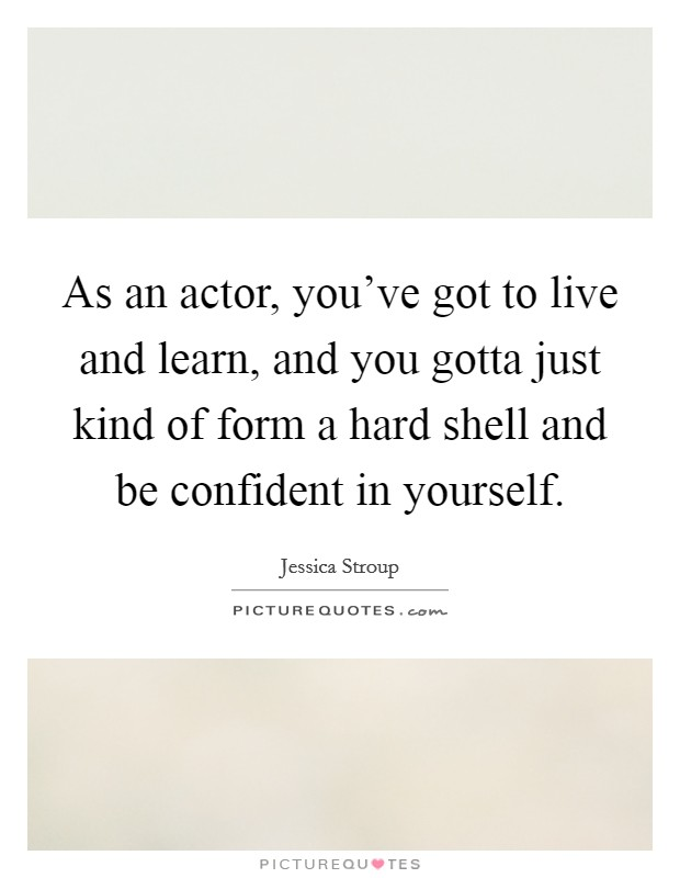 As an actor, you've got to live and learn, and you gotta just kind of form a hard shell and be confident in yourself Picture Quote #1