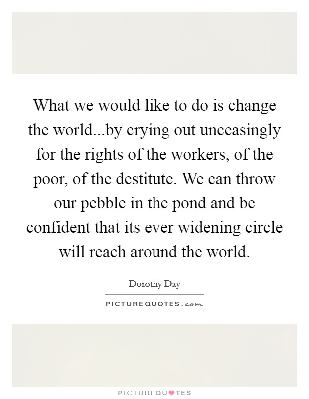 What we would like to do is change the world...by crying out unceasingly for the rights of the workers, of the poor, of the destitute. We can throw our pebble in the pond and be confident that its ever widening circle will reach around the world Picture Quote #1