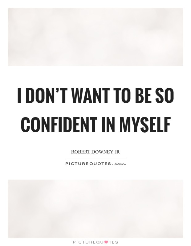 I don't want to be so confident in myself Picture Quote #1