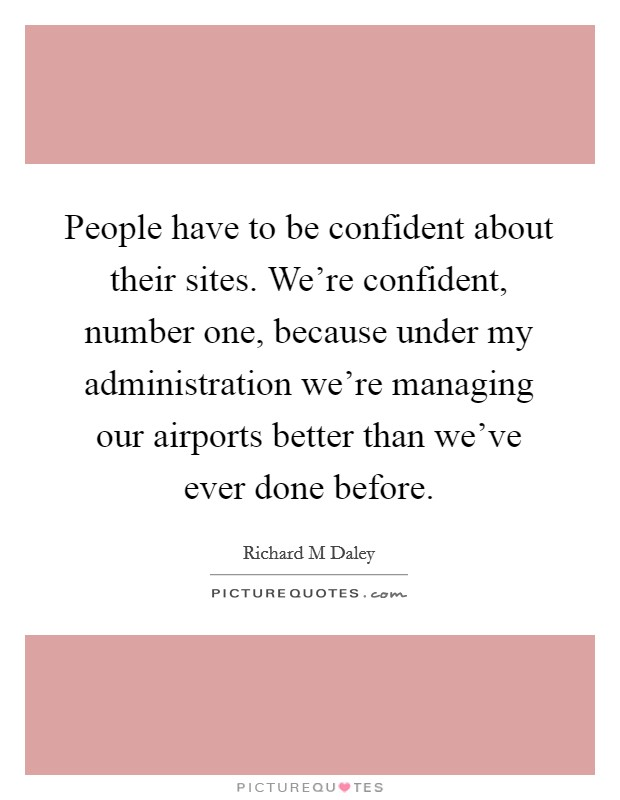 People have to be confident about their sites. We're confident, number one, because under my administration we're managing our airports better than we've ever done before Picture Quote #1