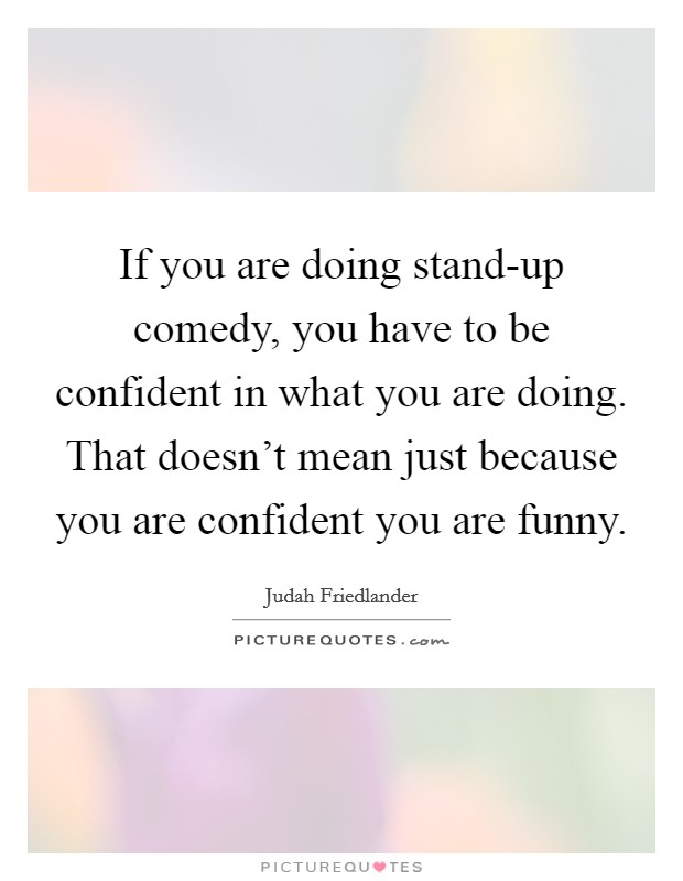 If you are doing stand-up comedy, you have to be confident in what you are doing. That doesn't mean just because you are confident you are funny Picture Quote #1