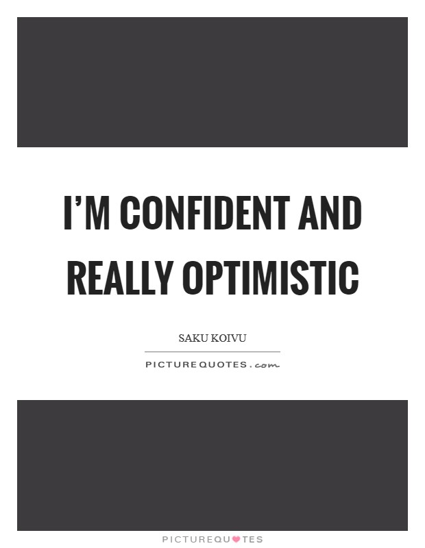I'm confident and really optimistic Picture Quote #1