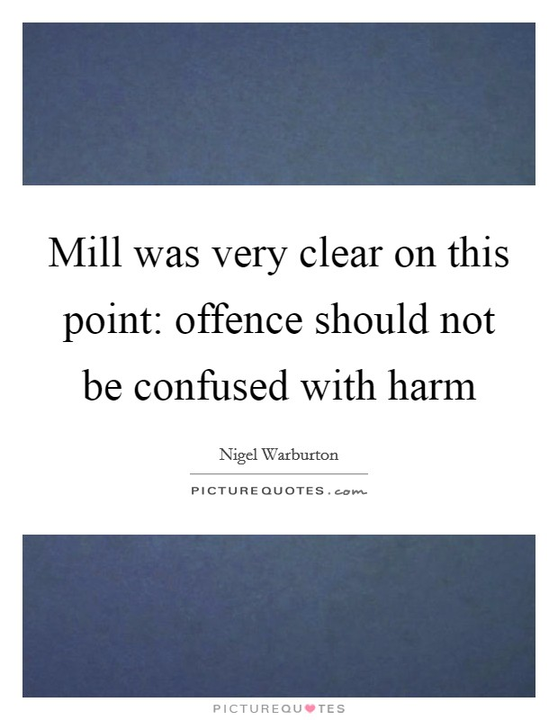 Mill was very clear on this point: offence should not be confused with harm Picture Quote #1