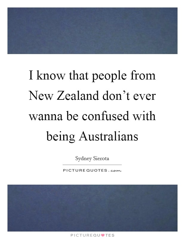 I know that people from New Zealand don't ever wanna be confused with being Australians Picture Quote #1