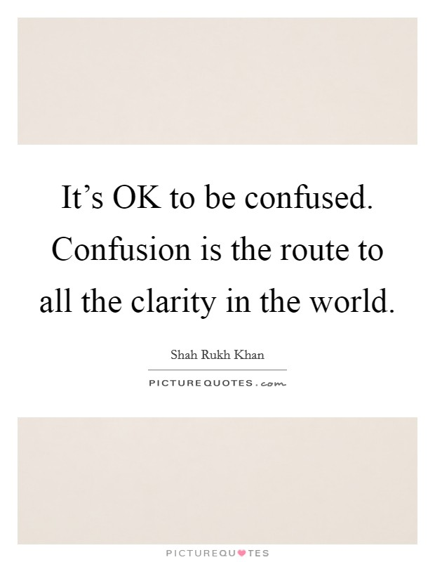 It's OK to be confused. Confusion is the route to all the clarity in the world Picture Quote #1