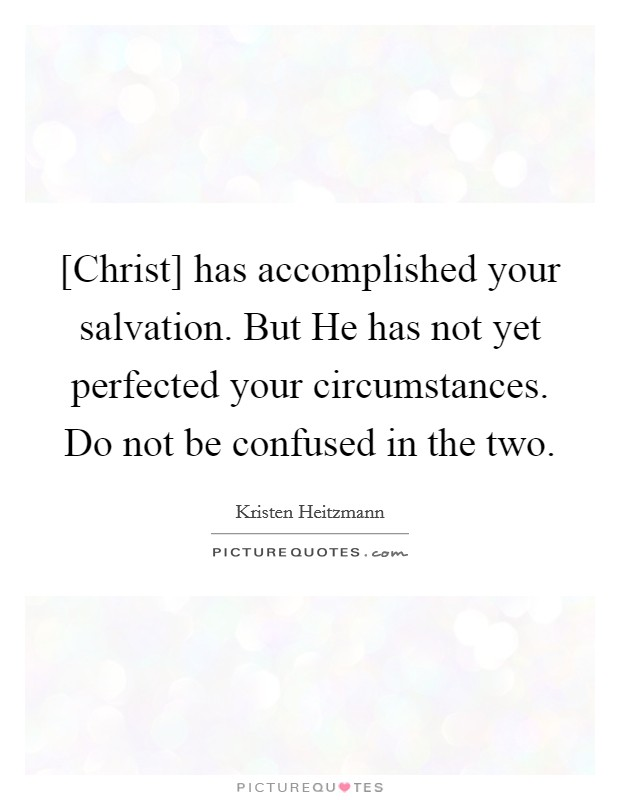 [Christ] has accomplished your salvation. But He has not yet perfected your circumstances. Do not be confused in the two Picture Quote #1