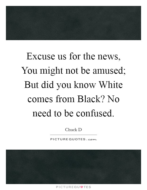 Excuse us for the news, You might not be amused; But did you know White comes from Black? No need to be confused Picture Quote #1
