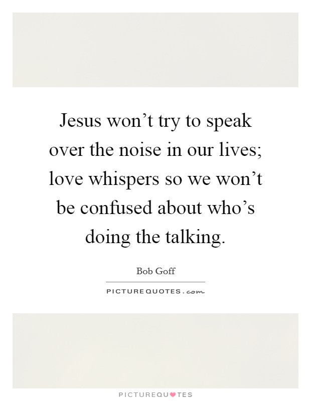 Jesus won't try to speak over the noise in our lives; love whispers so we won't be confused about who's doing the talking Picture Quote #1