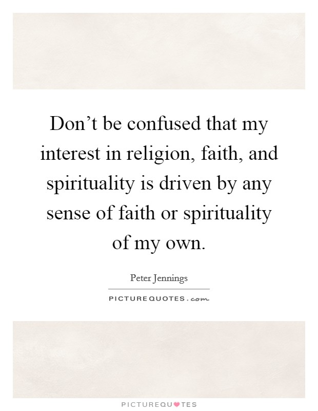 Don't be confused that my interest in religion, faith, and spirituality is driven by any sense of faith or spirituality of my own Picture Quote #1