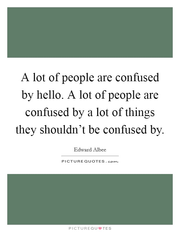 A lot of people are confused by hello. A lot of people are confused by a lot of things they shouldn't be confused by Picture Quote #1