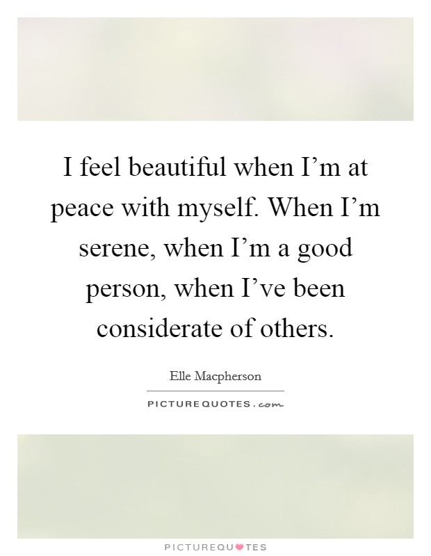 I feel beautiful when I'm at peace with myself. When I'm serene, when I'm a good person, when I've been considerate of others Picture Quote #1